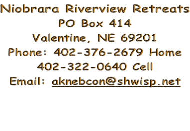 Niobrara Riverview Retreats PO Box 414 Valentine, NE 69201 Phone: 402-376-2679 Home 402-322-0640 Cell Email: aknebcon@shwisp.net